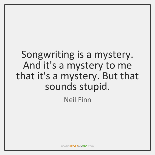 Songwriting is a mystery. And it's a mystery to me that it's ...