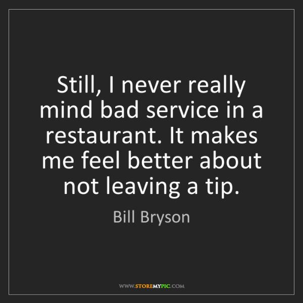 Bill Bryson: Still, I never really mind bad service in a restaurant....