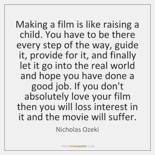 Making a film is like raising a child. You have to be ...