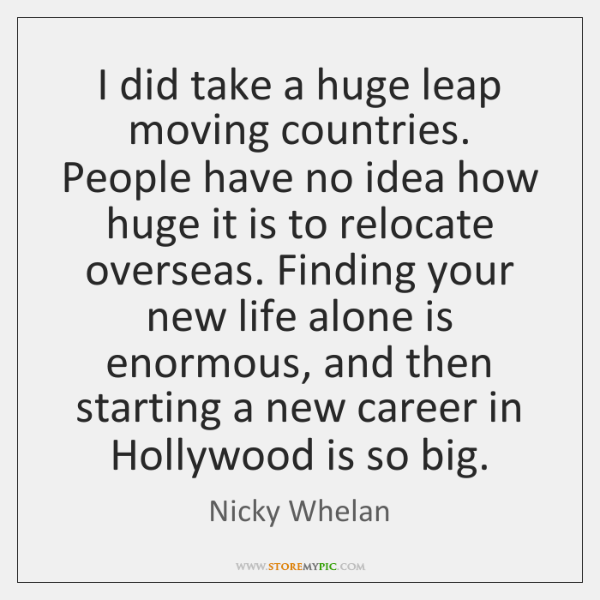 I did take a huge leap moving countries. People have no idea ...