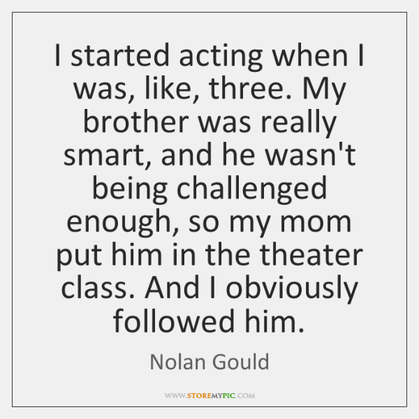I started acting when I was, like, three. My brother was really ...