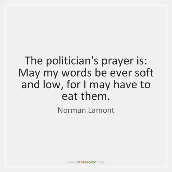The politician's prayer is: May my words be ever soft and low, ...