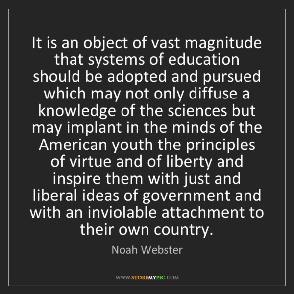 Noah Webster: It is an object of vast magnitude that systems of education...
