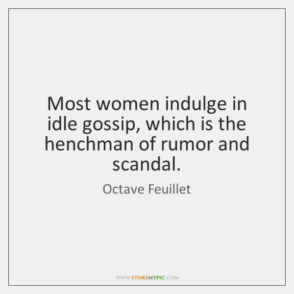 Most women indulge in idle gossip, which is the henchman of rumor ...