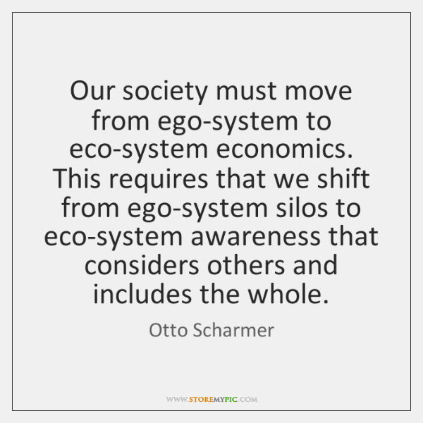 Our society must move from ego-system to eco-system economics. This requires that ...