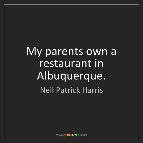 Neil Patrick Harris: My parents own a restaurant in Albuquerque.