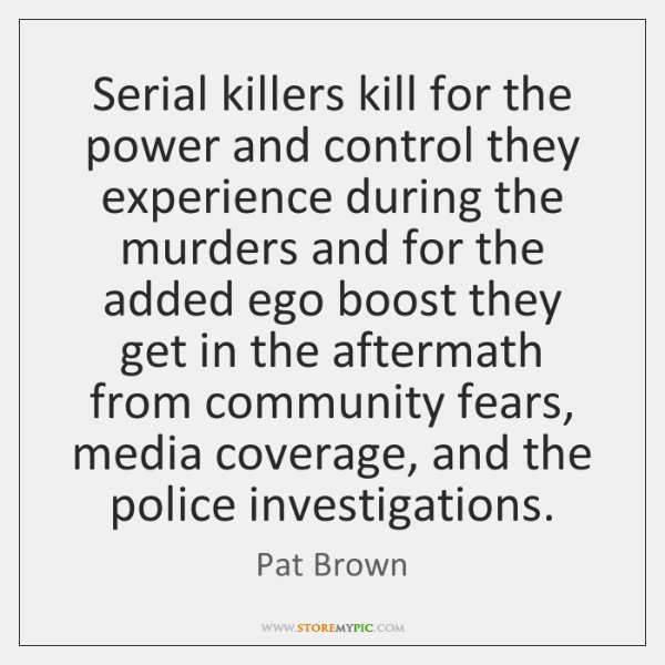 Serial killers kill for the power and control they experience during the ...