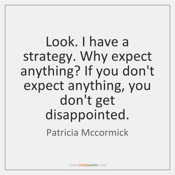 Look. I have a strategy. Why expect anything? If you don't expect ...