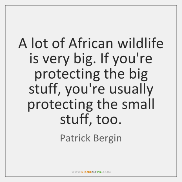 A lot of African wildlife is very big. If you're protecting the ...