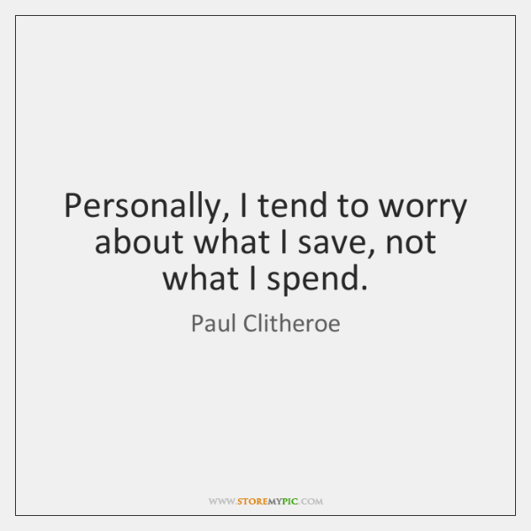 Personally, I tend to worry about what I save, not what I ...