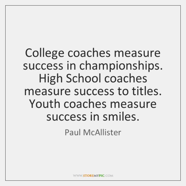 College coaches measure success in championships. High School coaches measure success to ...