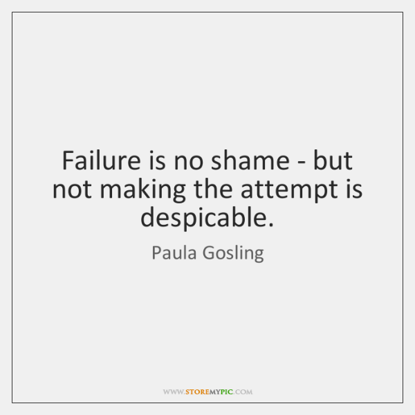 Failure is no shame - but not making the attempt is despicable.