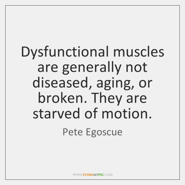 Dysfunctional muscles are generally not diseased, aging, or broken. They are starved ...