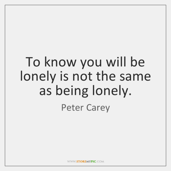 To know you will be lonely is not the same as being ...