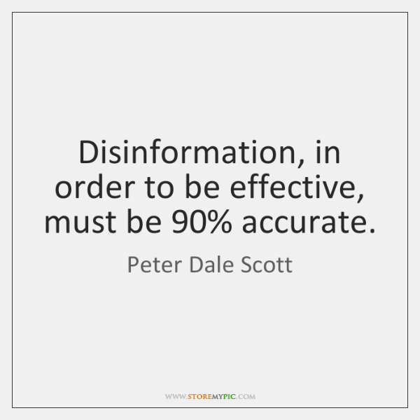 Disinformation, in order to be effective, must be 90% accurate.