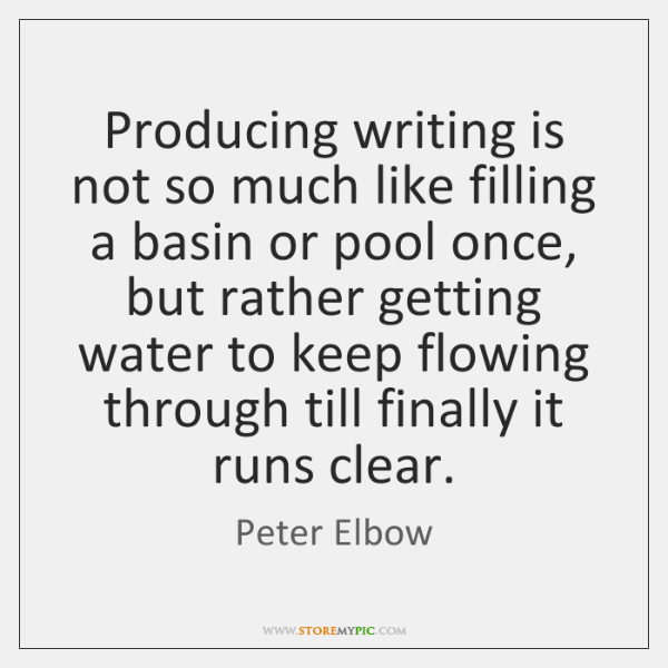 Producing writing is not so much like filling a basin or pool ...