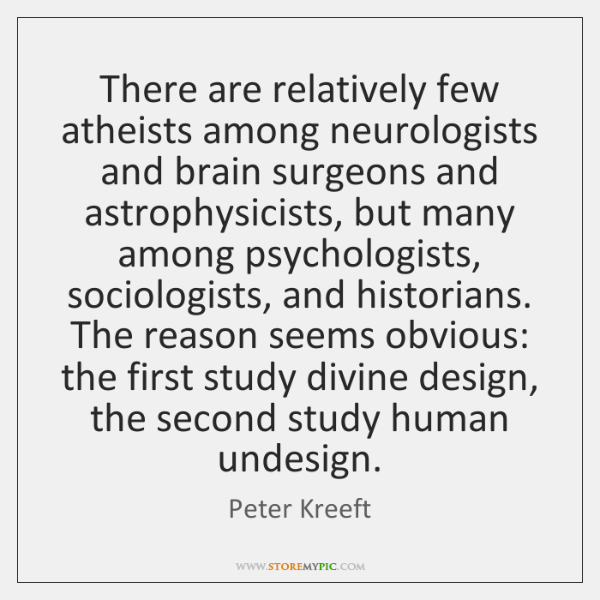 There are relatively few atheists among neurologists and brain surgeons and astrophysicists, ...