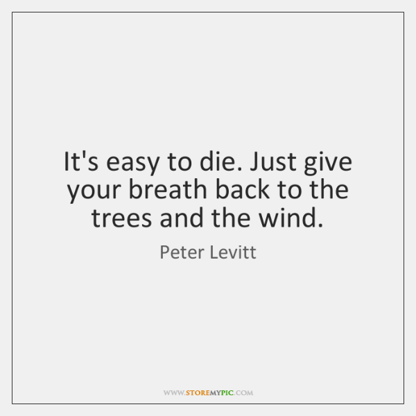 It's easy to die. Just give your breath back to the trees ...