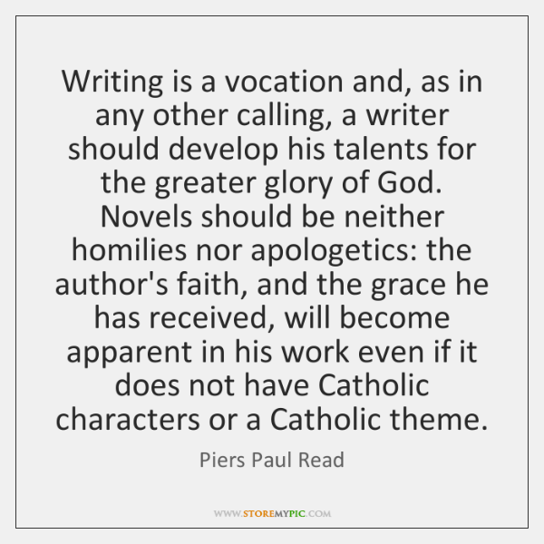 Writing is a vocation and, as in any other calling, a writer ...