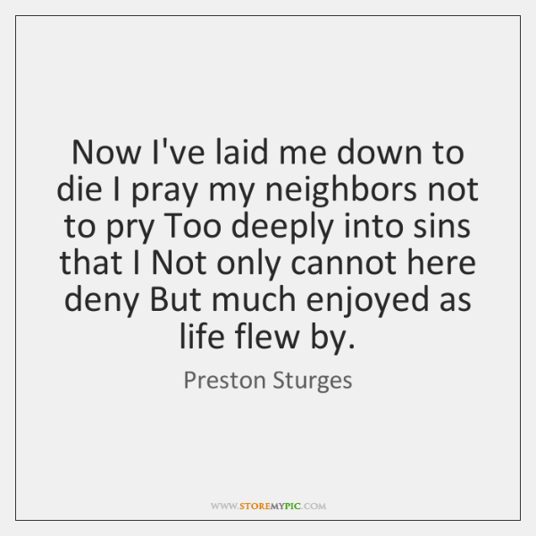 Now I've laid me down to die I pray my neighbors not ...