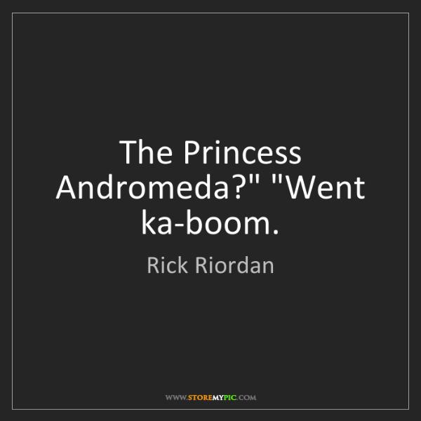 """Rick Riordan: The Princess Andromeda?"""" """"Went ka-boom."""