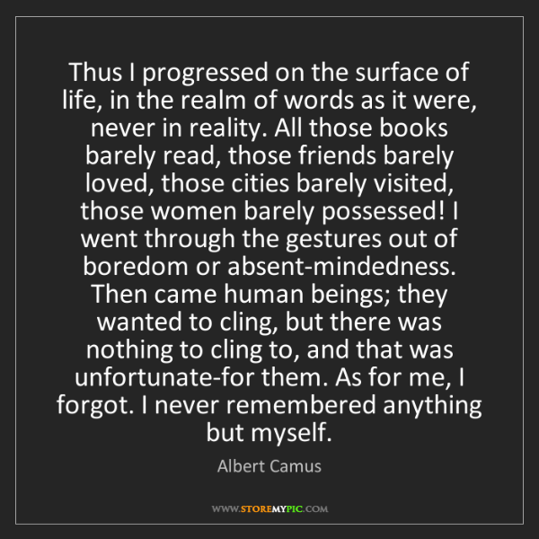Albert Camus: Thus I progressed on the surface of life, in the realm...