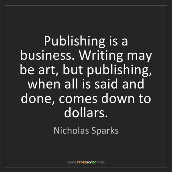 Nicholas Sparks: Publishing is a business. Writing may be art, but publishing,...