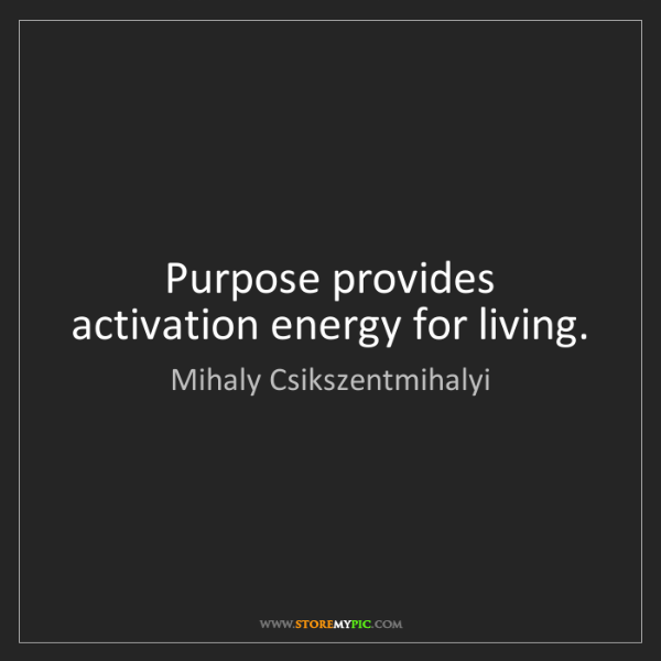 Mihaly Csikszentmihalyi: Purpose provides activation energy for living.