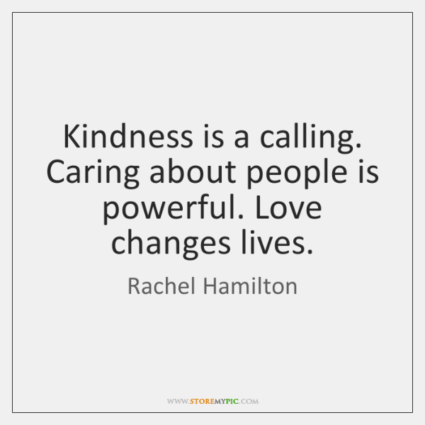 Kindness is a calling. Caring about people is powerful. Love changes lives.