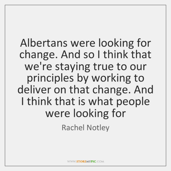 Albertans were looking for change. And so I think that we're staying ...