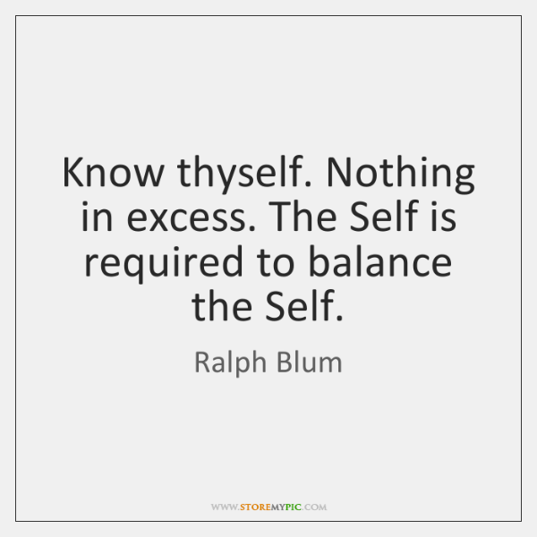 Know thyself. Nothing in excess. The Self is required to balance the ...