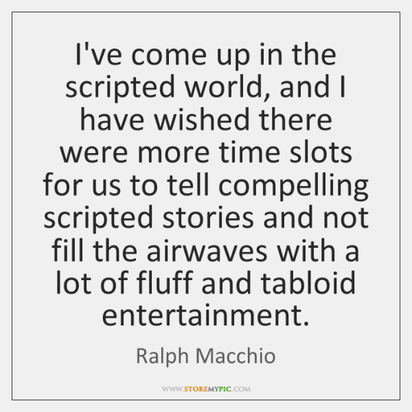 I've come up in the scripted world, and I have wished there ...