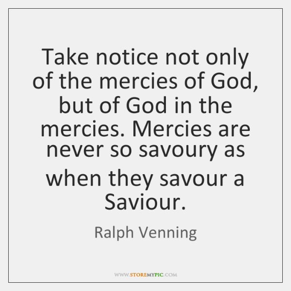 Take notice not only of the mercies of God, but of God ...