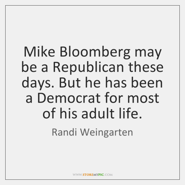 Mike Bloomberg may be a Republican these days. But he has been ...