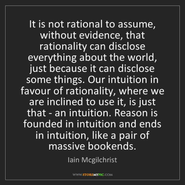 Iain Mcgilchrist: It is not rational to assume, without evidence, that...
