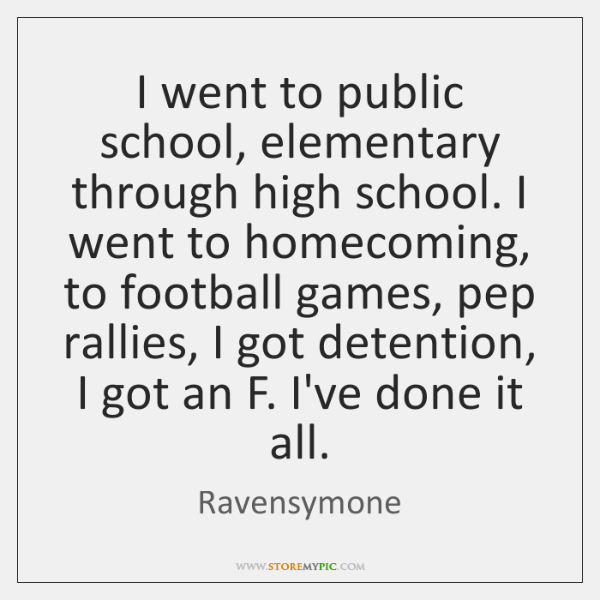I went to public school, elementary through high school. I went to ...