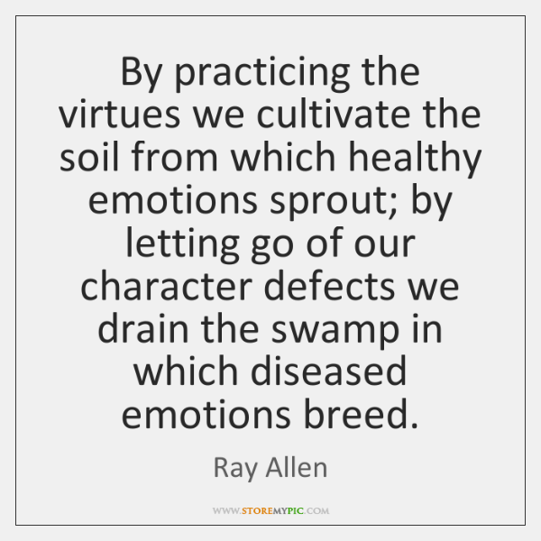 By practicing the virtues we cultivate the soil from which healthy emotions ...