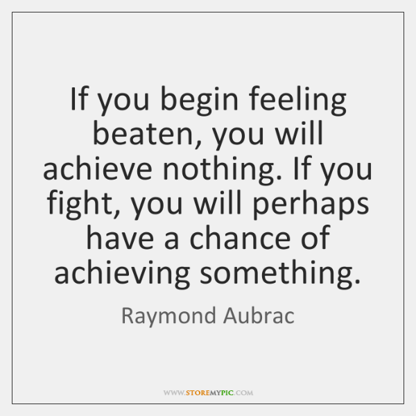 If you begin feeling beaten, you will achieve nothing. If you fight, ...