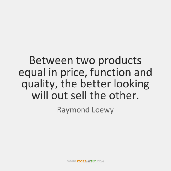 Between two products equal in price, function and quality, the better looking ...