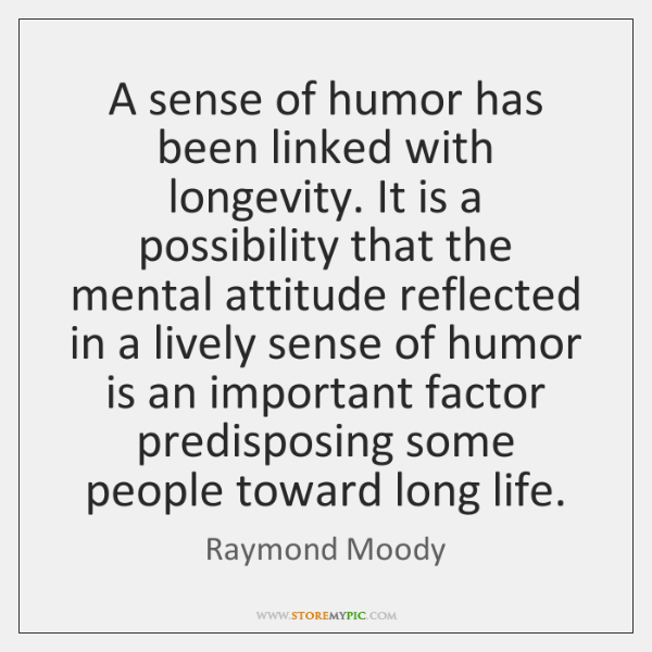 A sense of humor has been linked with longevity. It is a ...