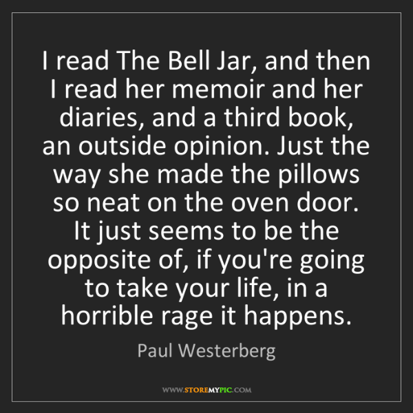 Paul Westerberg: I read The Bell Jar, and then I read her memoir and her...