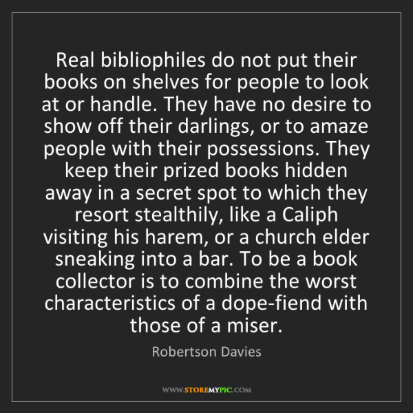 Robertson Davies: Real bibliophiles do not put their books on shelves for...
