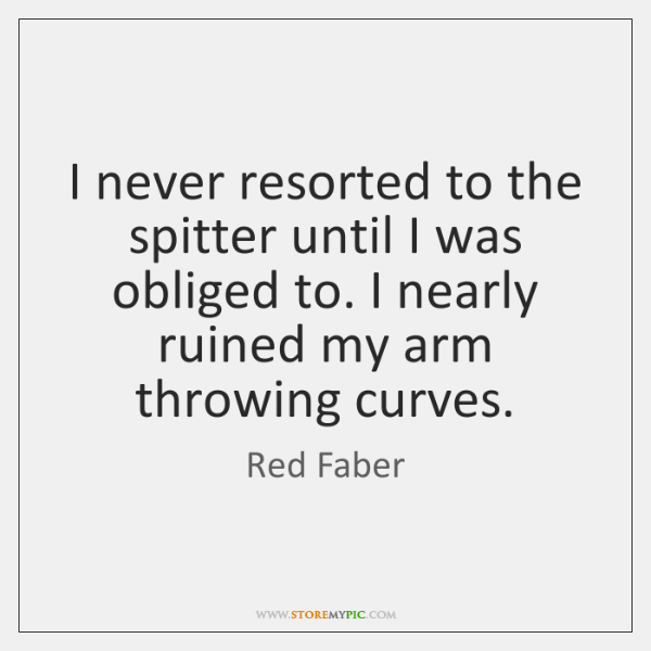 I never resorted to the spitter until I was obliged to. I ...