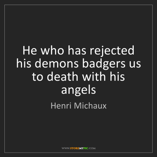 Henri Michaux: He who has rejected his demons badgers us to death with...