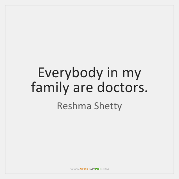 Everybody in my family are doctors.