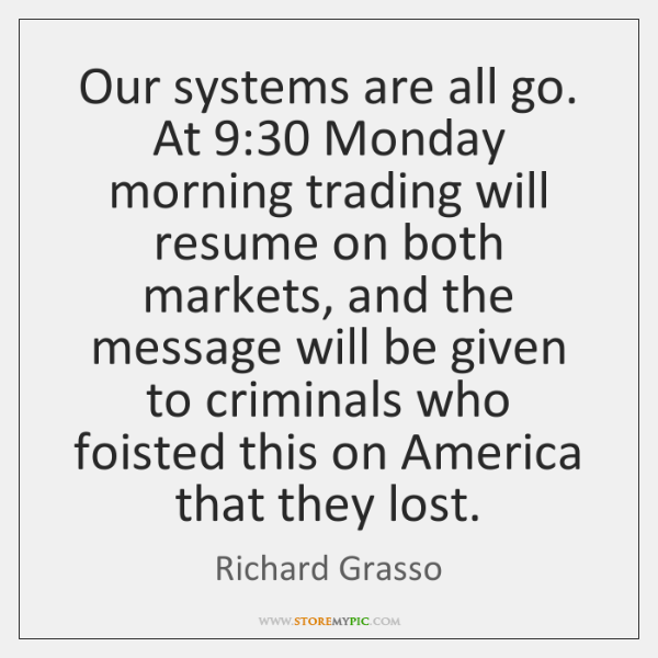 Our systems are all go. At 9:30 Monday morning trading will resume on ...