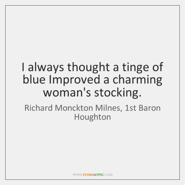 I always thought a tinge of blue Improved a charming woman's stocking.