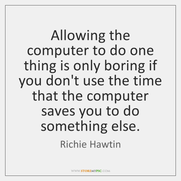 Allowing the computer to do one thing is only boring if you ...