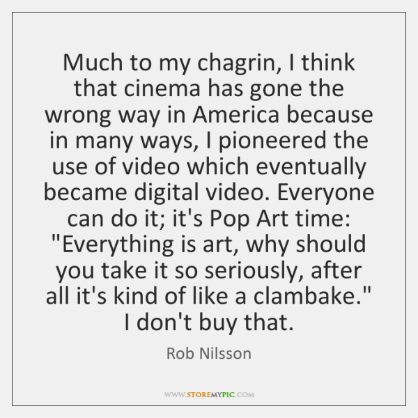 Much to my chagrin, I think that cinema has gone the wrong ...
