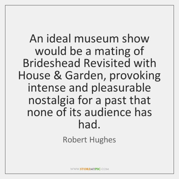 An ideal museum show would be a mating of Brideshead Revisited with ...